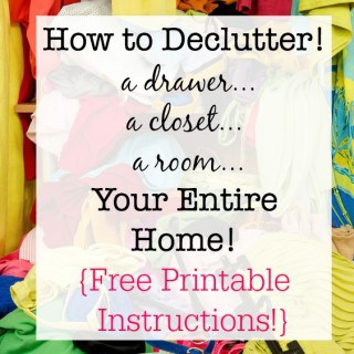 How to Declutter – A Drawer, A Closet, A Room, Your Entire Home! {Free Printable Instructions!}