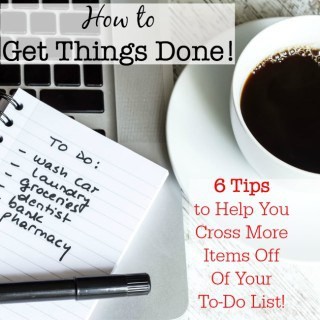 How to Get Things Done: 6 Tips to Help You Cross More Items Off Of Your To-Do List!