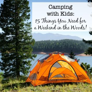Camping with Kids: 15 Things You Need for a Weekend in the Woods!