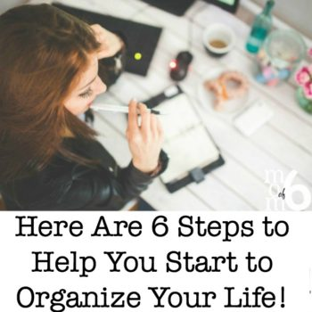 Not Sure Where to Begin? Here Are 6 Steps to Help You Start to Organize Your Life!