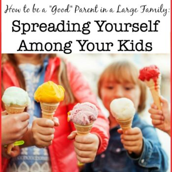 "How to be a ""Good"" Parent in a Large Family: Spreading Yourself Among Your Kids"