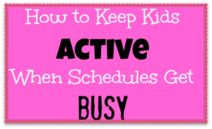 How to Keep Kids Active When Schedules Get Busy
