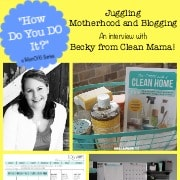How do you DO it? Juggling Motherhood and Blogging with Becky from CleanMama!